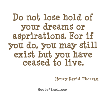 How to design picture quotes about life - Do not lose hold of your dreams or asprirations...