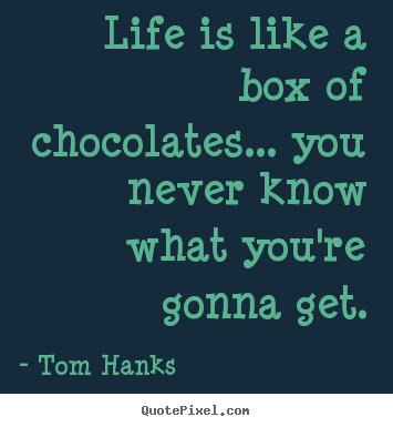 Life is like a box of chocolates... you never know.. Tom Hanks best life quote