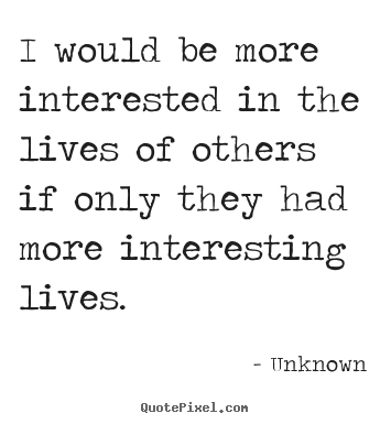 I would be more interested in the lives of others if only.. Unknown good life quote