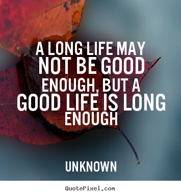 Life quotes - A long life may not be good enough, but a good life is long enough