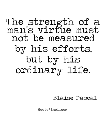 Quotes about life - The strength of a man's virtue must not be measured by his..
