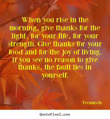 Quotes about life - When you rise in the morning, give thanks for the light,..