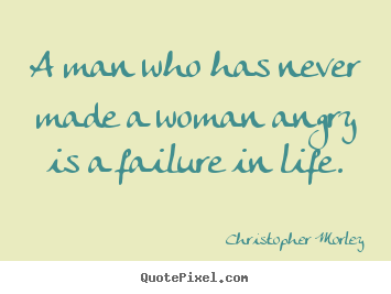 Quote about life - A man who has never made a woman angry is a..