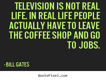 Bill Gates picture quotes - Television is not real life. in real life people actually have.. - Life quotes
