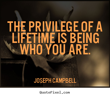 Quotes about life - The privilege of a lifetime is being who you are.