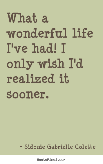 What a wonderful life i've had! i only wish i'd.. Sidonie Gabrielle Colette best life quotes