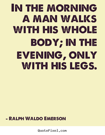 Ralph Waldo Emerson picture quotes - In the morning a man walks with his whole body; in the evening, only.. - Life quote