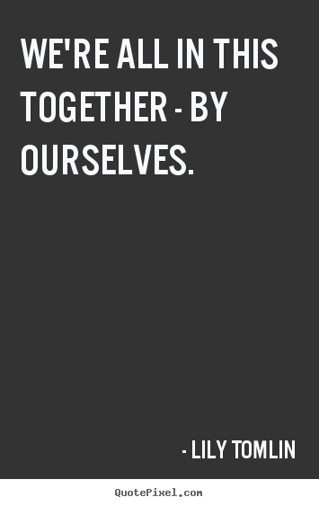 Lily Tomlin picture quotes - We're all in this together - by ourselves. - Life quotes
