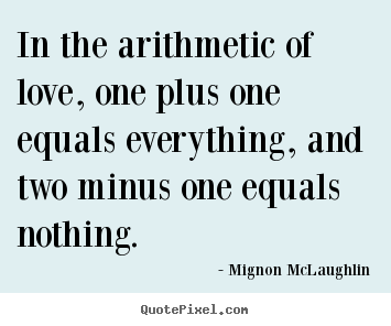Quotes about life - In the arithmetic of love, one plus one equals everything,..