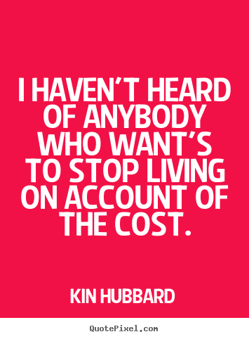 Kin Hubbard picture quote - I haven't heard of anybody who want's to stop living on account of.. - Life quotes