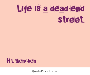 Life quote - Life is a dead-end street.