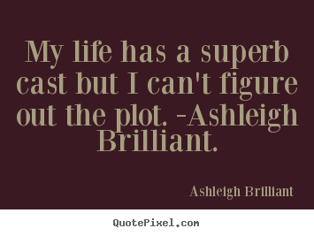 Design picture quotes about life - My life has a superb cast but i can't figure out the plot. -ashleigh..