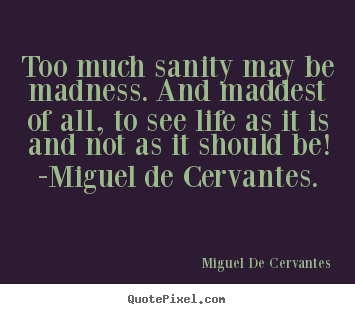 Life quotes - Too much sanity may be madness. and maddest of all, to see life as..