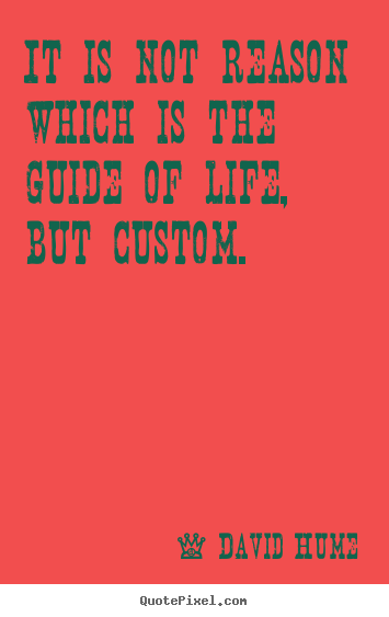 It is not reason which is the guide of life, but custom. David Hume  life quotes