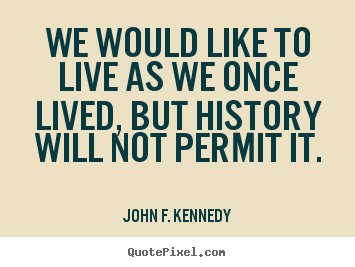 Quotes about life - We would like to live as we once lived, but history will..