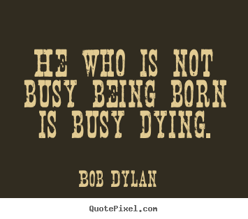 Bob Dylan image sayings - He who is not busy being born is busy dying. - Life quotes