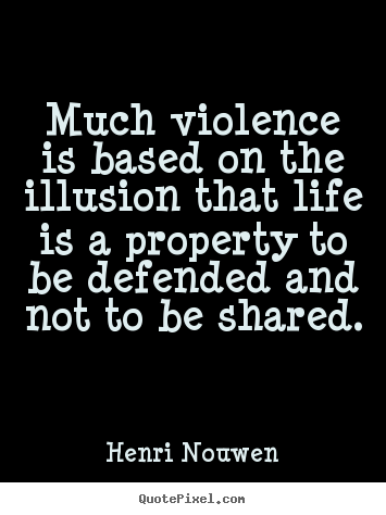 Create picture quotes about life - Much violence is based on the illusion that life..