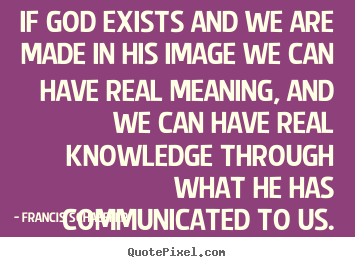 Quotes about life - If god exists and we are made in his image we can have real..