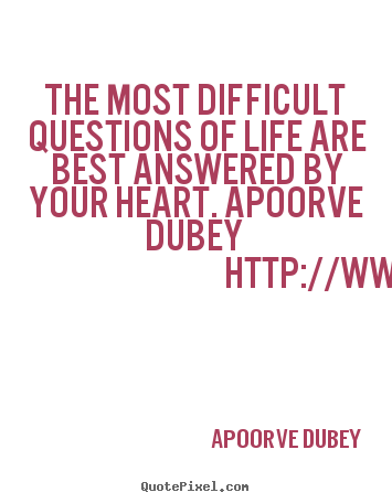 Apoorve Dubey picture quotes - The most difficult questions of life are.. - Life quote
