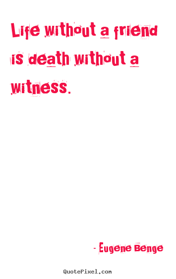 Design poster quote about life - Life without a friend is death without a witness.