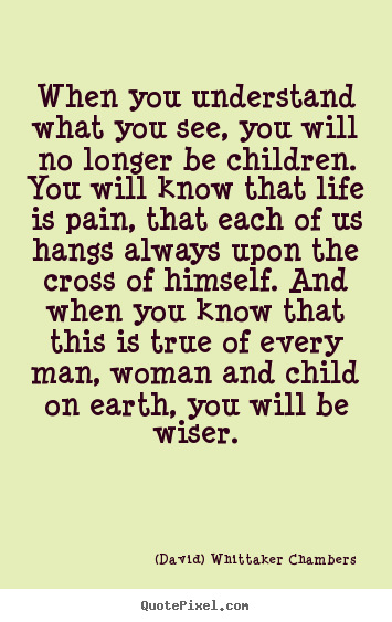 When you understand what you see, you will no longer be.. (David) Whittaker Chambers best life quotes