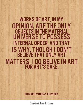 Edward Morgan Forster image quote - Works of art, in my opinion, are the only objects in the material.. - Life quotes