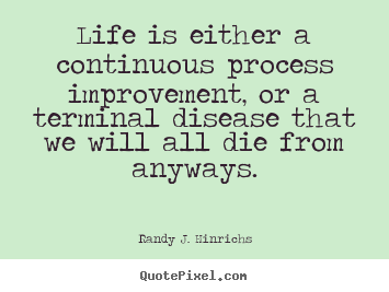 Quotes about life - Life is either a continuous process improvement, or a terminal..