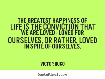 Customize poster quotes about life - The greatest happiness of life is the conviction that we are..