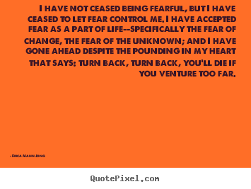 I have not ceased being fearful, but i have ceased.. Erica Mann Jong great life quotes