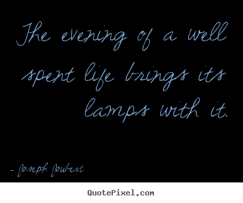 Joseph Joubert picture quotes - The evening of a well spent life brings its lamps with it. - Life quote