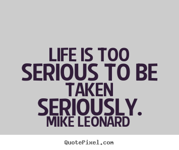 Mike Leonard picture quotes - Life is too serious to be taken seriously. - Life quote