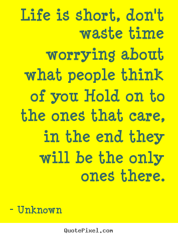 Life quotes - Life is short, don't waste time worrying about what people..