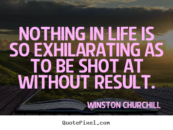 Design custom picture quotes about life - Nothing in life is so exhilarating as to be shot..