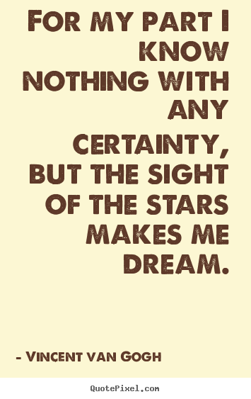 Vincent Van Gogh picture quotes - For my part i know nothing with any certainty, but the.. - Life quotes