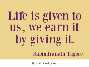 Rabindranath Tagore picture quotes - Life is given to us, we earn it by giving it. - Life quotes