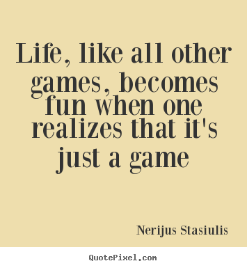 Quote about life - Life, like all other games, becomes fun when one realizes..