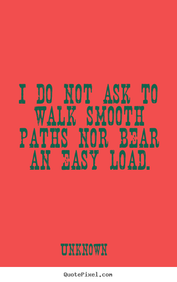 Design photo quote about life - I do not ask to walk smooth paths nor bear an easy load.