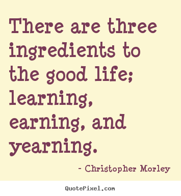 Life quotes - There are three ingredients to the good life; learning,..