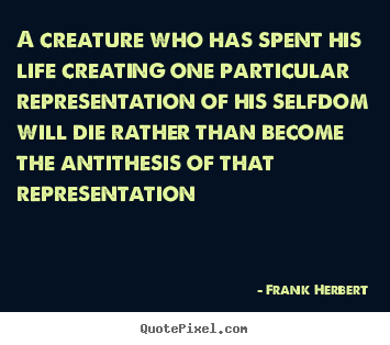 Quote about life - A creature who has spent his life creating one particular representation..