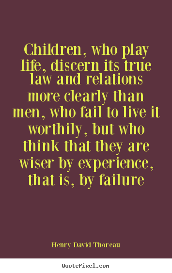 Children, who play life, discern its true law and relations more clearly.. Henry David Thoreau best life quotes
