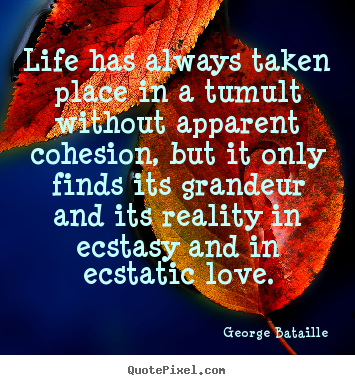 Life has always taken place in a tumult without apparent.. George Bataille top life quotes