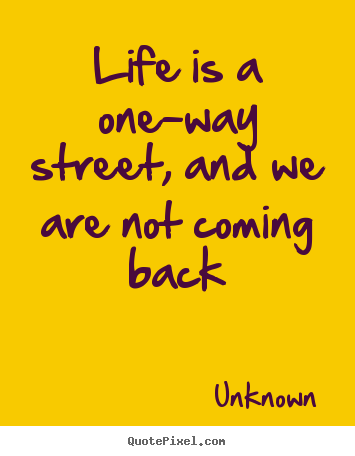 Make custom picture quotes about life - Life is a one-way street, and we are not coming..