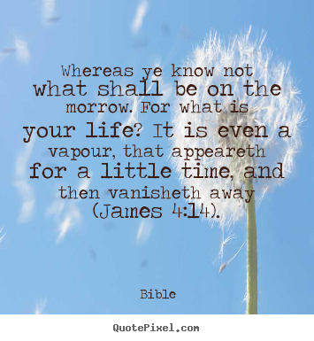 Bible picture quote - Whereas ye know not what shall be on the morrow... - Life quotes