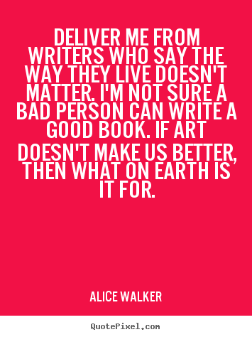 Alice Walker picture quotes - Deliver me from writers who say the way they live doesn't.. - Life quotes