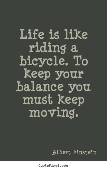 Quotes about life - Life is like riding a bicycle. to keep your balance you must keep..
