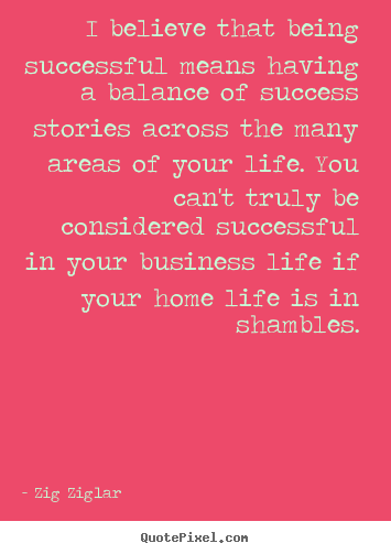 I believe that being successful means having a balance of.. Zig Ziglar top life quote