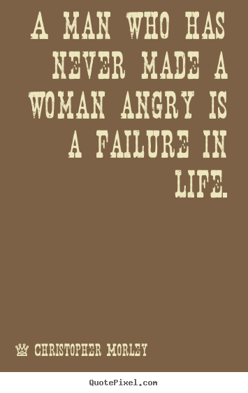 Life quotes - A man who has never made a woman angry is..
