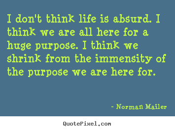 Norman Mailer picture quotes - I don't think life is absurd. i think we are all here.. - Life quote