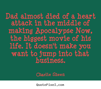 Dad almost died of a heart attack in the middle.. Charlie Sheen famous life quotes