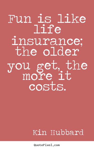 Life quotes - Fun is like life insurance; the older you get, the more it costs.